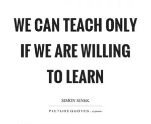 We can teach only if we are willing to learn